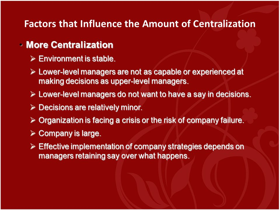 Factors that Influence the Amount of Centralization More CentralizationMore Centralization  Environment is stable.  Lower-level managers are not as