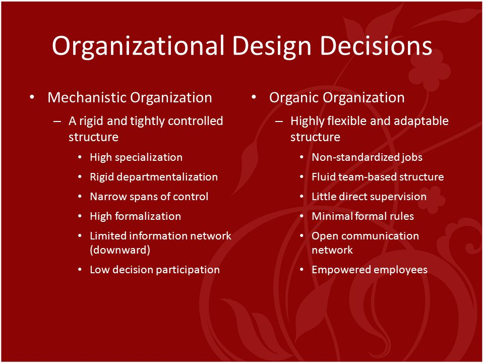 Organizational Design Decisions Mechanistic Organization – A rigid and tightly controlled structure High specialization Rigid departmentalization Narr