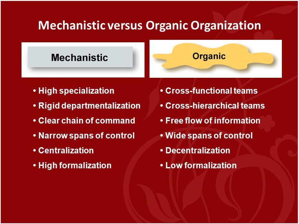 Mechanistic versus Organic Organization High specialization Rigid departmentalization Clear chain of command Narrow spans of control Centralization Hi