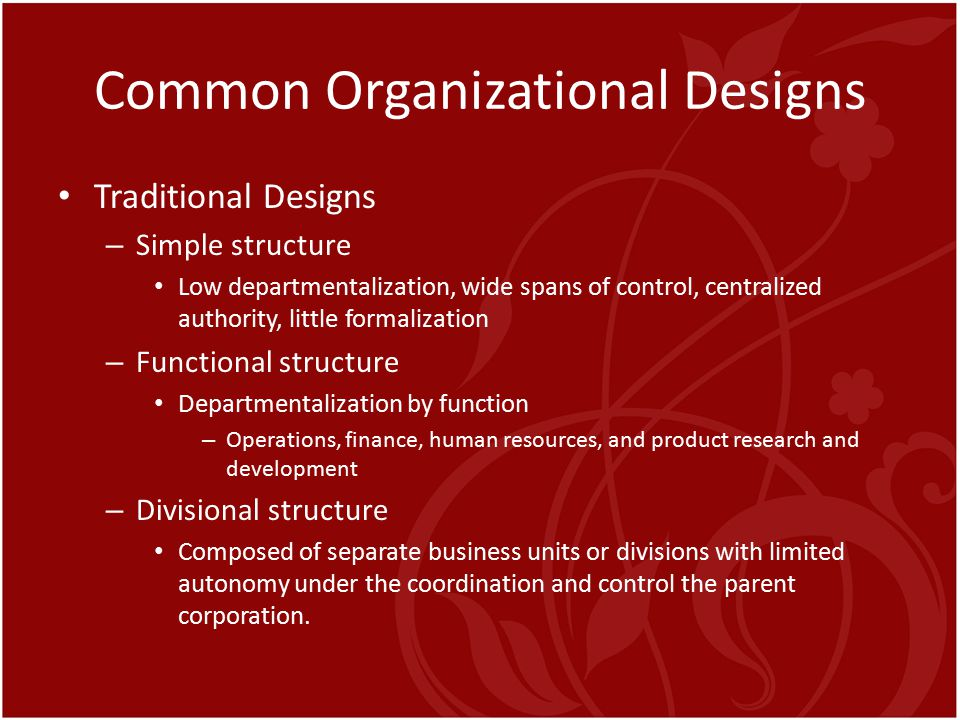 Common Organizational Designs Traditional Designs – Simple structure Low departmentalization, wide spans of control, centralized authority, little for