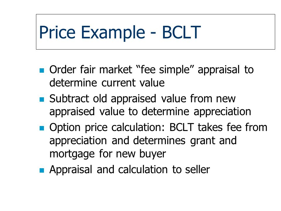 Price Example - BCLT n Order fair market fee simple appraisal to determine current value n Subtract old appraised value from new appraised value to determine appreciation n Option price calculation: BCLT takes fee from appreciation and determines grant and mortgage for new buyer n Appraisal and calculation to seller
