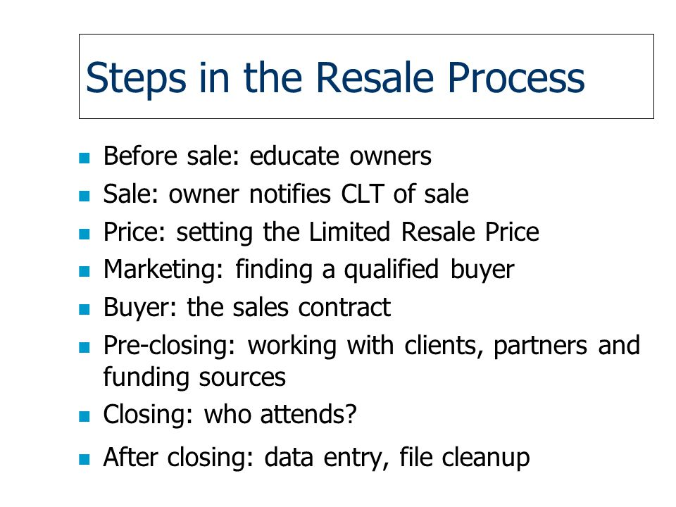 Steps in the Resale Process n Before sale: educate owners n Sale: owner notifies CLT of sale n Price: setting the Limited Resale Price n Marketing: finding a qualified buyer n Buyer: the sales contract n Pre-closing: working with clients, partners and funding sources n Closing: who attends.
