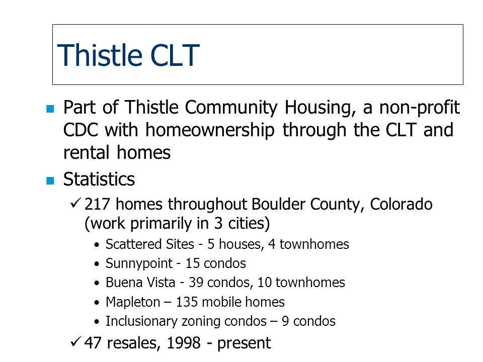 Thistle CLT n Part of Thistle Community Housing, a non-profit CDC with homeownership through the CLT and rental homes n Statistics 217 homes throughout Boulder County, Colorado (work primarily in 3 cities) Scattered Sites - 5 houses, 4 townhomes Sunnypoint - 15 condos Buena Vista - 39 condos, 10 townhomes Mapleton – 135 mobile homes Inclusionary zoning condos – 9 condos 47 resales, present