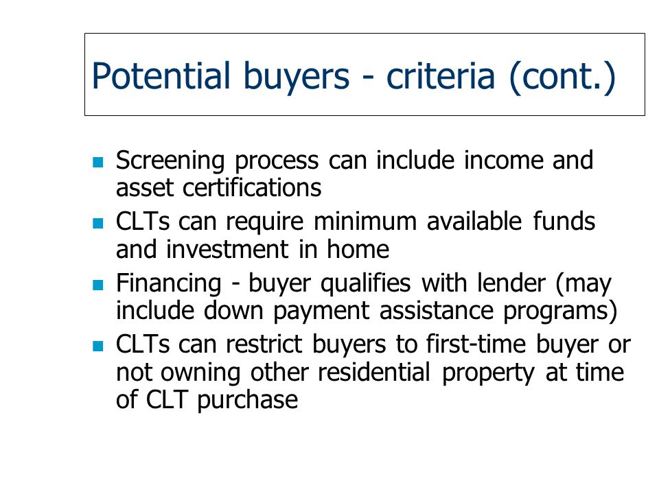 Potential buyers - criteria (cont.) n Screening process can include income and asset certifications n CLTs can require minimum available funds and investment in home n Financing - buyer qualifies with lender (may include down payment assistance programs) n CLTs can restrict buyers to first-time buyer or not owning other residential property at time of CLT purchase