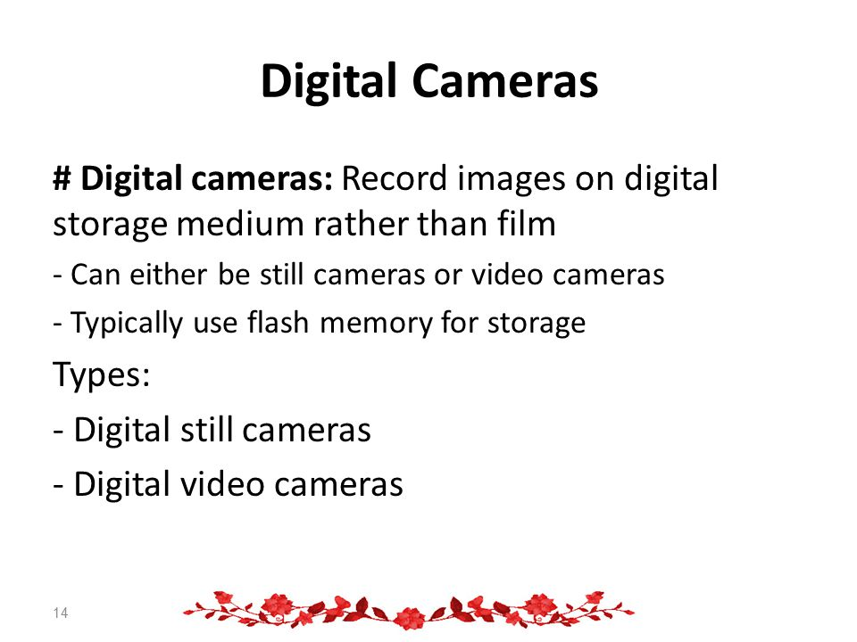 Digital Cameras # Digital cameras: Record images on digital storage medium rather than film - Can either be still cameras or video cameras - Typically use flash memory for storage Types: - Digital still cameras - Digital video cameras 14