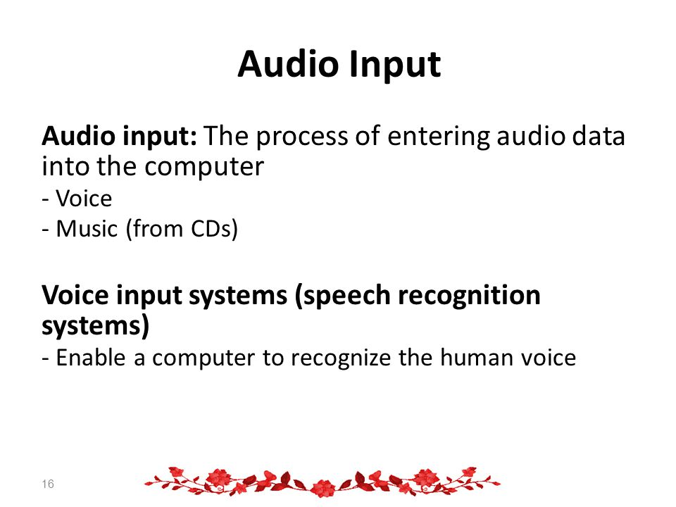 Audio Input Audio input: The process of entering audio data into the computer - Voice - Music (from CDs) Voice input systems (speech recognition systems) - Enable a computer to recognize the human voice 16
