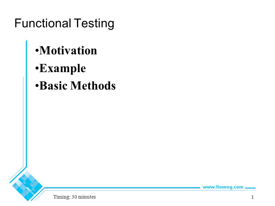 1 Functional Testing Motivation Example Basic Methods Timing: 30 minutes
