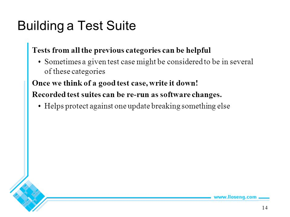 14 Building a Test Suite Tests from all the previous categories can be helpful Sometimes a given test case might be considered to be in several of these categories Once we think of a good test case, write it down.
