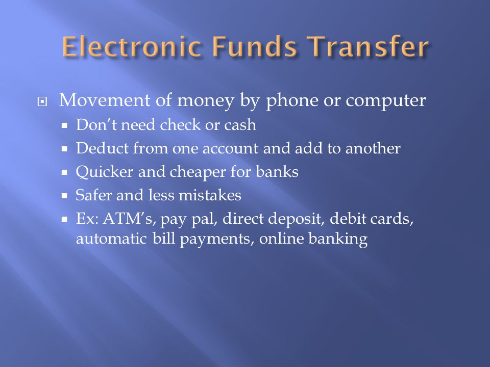  Movement of money by phone or computer  Don't need check or cash  Deduct from one account and add to another  Quicker and cheaper for banks  Safer and less mistakes  Ex: ATM's, pay pal, direct deposit, debit cards, automatic bill payments, online banking
