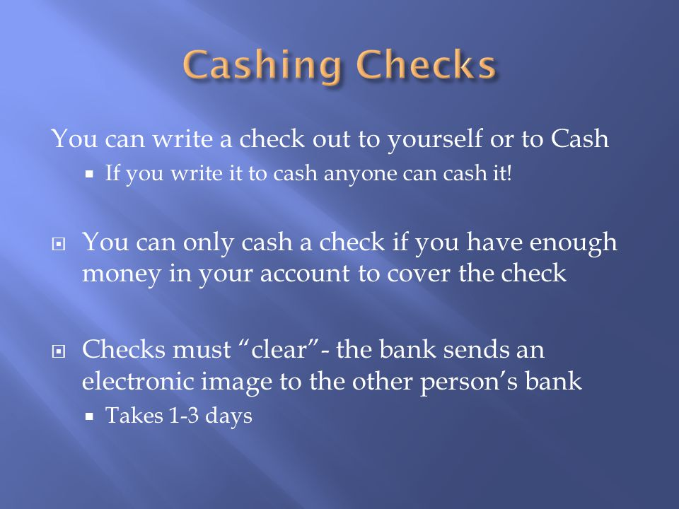 You can write a check out to yourself or to Cash  If you write it to cash anyone can cash it.