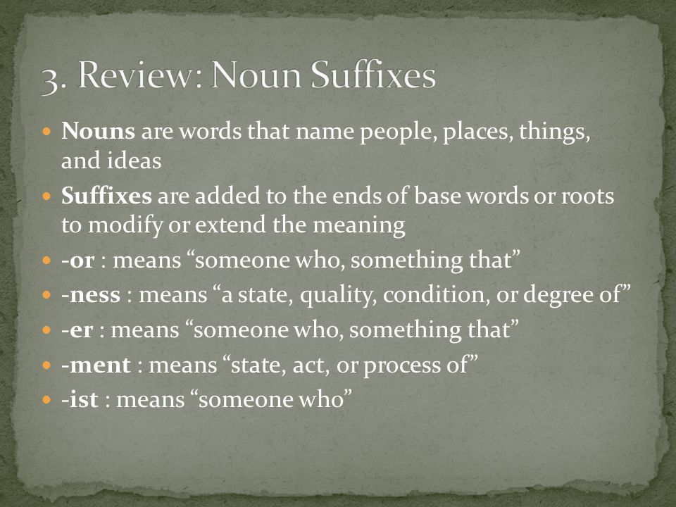 Nouns are words that name people, places, things, and ideas Suffixes are added to the ends of base words or roots to modify or extend the meaning -or : means someone who, something that -ness : means a state, quality, condition, or degree of -er : means someone who, something that -ment : means state, act, or process of -ist : means someone who