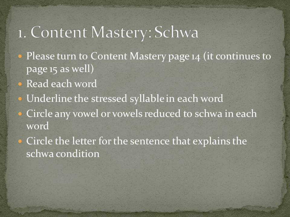 Please turn to Content Mastery page 14 (it continues to page 15 as well) Read each word Underline the stressed syllable in each word Circle any vowel or vowels reduced to schwa in each word Circle the letter for the sentence that explains the schwa condition