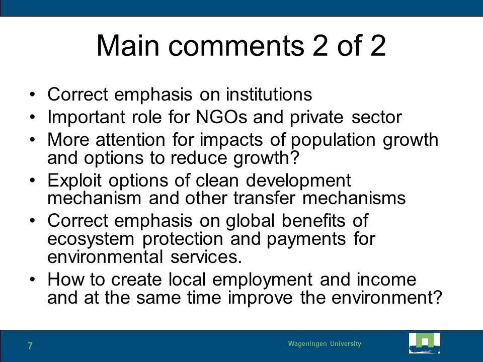 7 Wageningen University Main comments 2 of 2 Correct emphasis on institutions Important role for NGOs and private sector More attention for impacts of population growth and options to reduce growth.