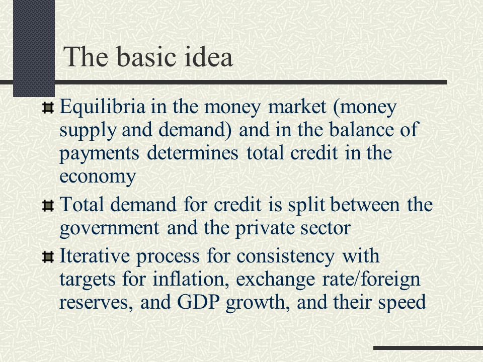 The basic idea Equilibria in the money market (money supply and demand) and in the balance of payments determines total credit in the economy Total demand for credit is split between the government and the private sector Iterative process for consistency with targets for inflation, exchange rate/foreign reserves, and GDP growth, and their speed