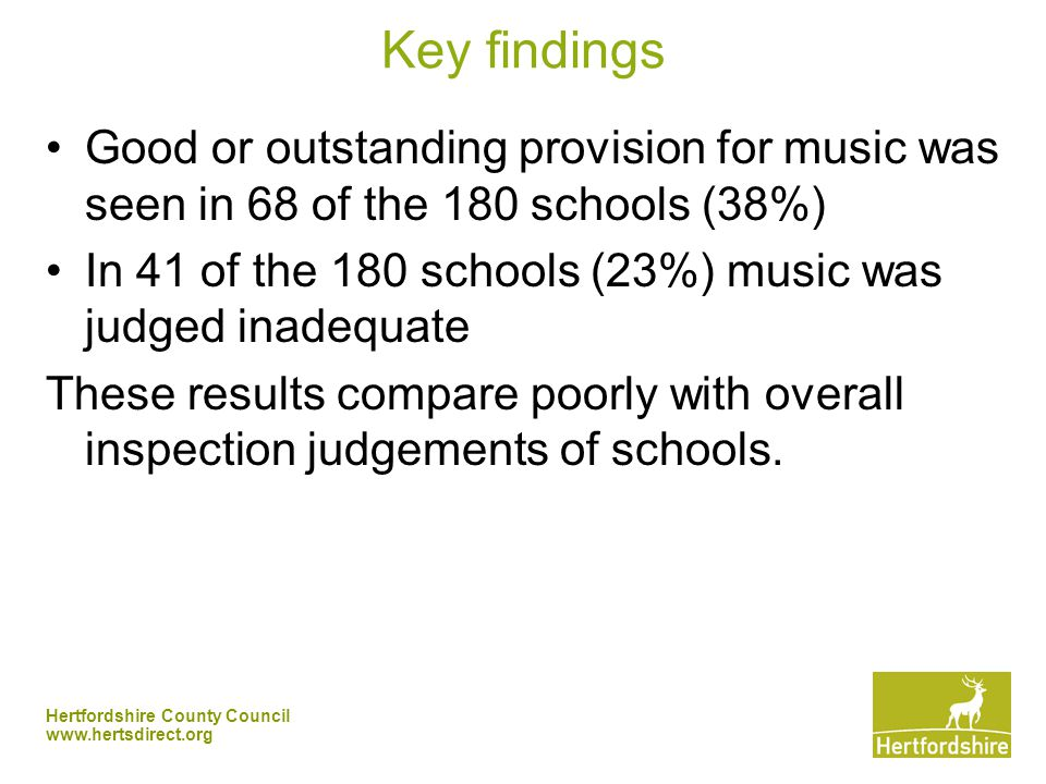 Hertfordshire County Council   Key findings Good or outstanding provision for music was seen in 68 of the 180 schools (38%) In 41 of the 180 schools (23%) music was judged inadequate These results compare poorly with overall inspection judgements of schools.