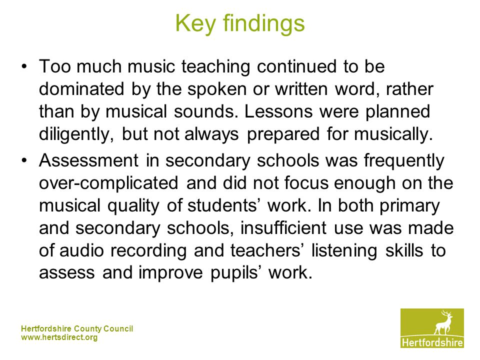 Hertfordshire County Council   Key findings Too much music teaching continued to be dominated by the spoken or written word, rather than by musical sounds.
