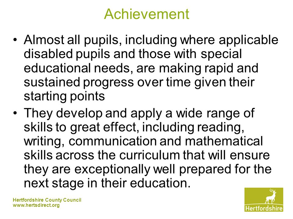 Hertfordshire County Council   Achievement Almost all pupils, including where applicable disabled pupils and those with special educational needs, are making rapid and sustained progress over time given their starting points They develop and apply a wide range of skills to great effect, including reading, writing, communication and mathematical skills across the curriculum that will ensure they are exceptionally well prepared for the next stage in their education.