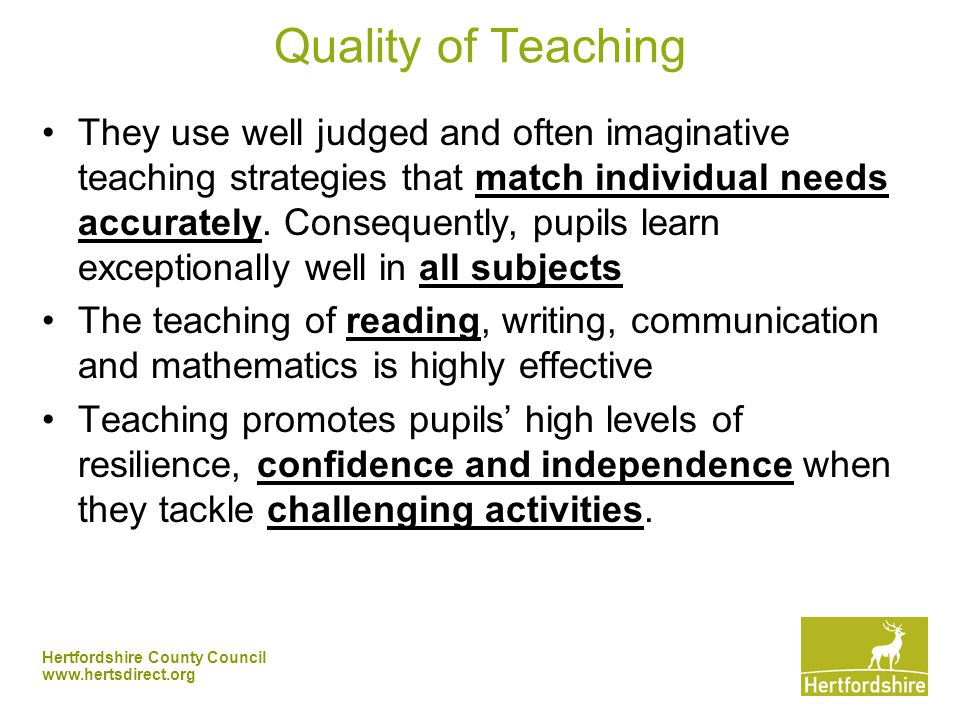 Hertfordshire County Council   Quality of Teaching They use well judged and often imaginative teaching strategies that match individual needs accurately.