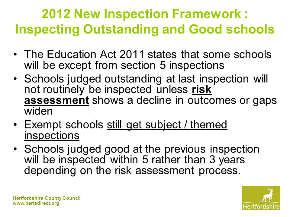 Hertfordshire County Council New Inspection Framework : Inspecting Outstanding and Good schools The Education Act 2011 states that some schools will be except from section 5 inspections Schools judged outstanding at last inspection will not routinely be inspected unless risk assessment shows a decline in outcomes or gaps widen Exempt schools still get subject / themed inspections Schools judged good at the previous inspection will be inspected within 5 rather than 3 years depending on the risk assessment process.