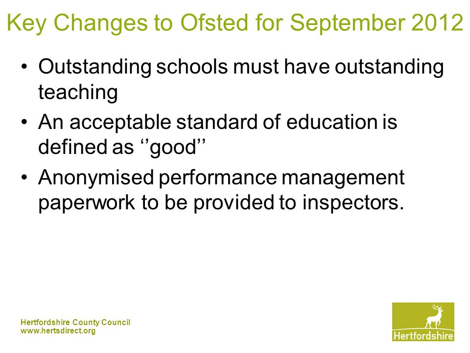 Hertfordshire County Council   Key Changes to Ofsted for September 2012 Outstanding schools must have outstanding teaching An acceptable standard of education is defined as ''good'' Anonymised performance management paperwork to be provided to inspectors.