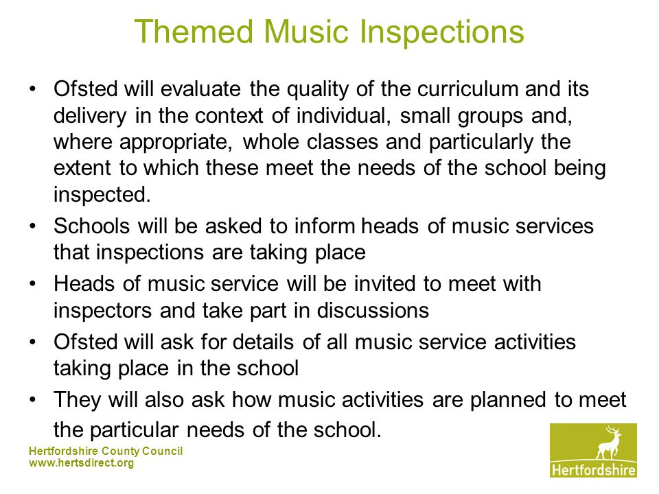 Hertfordshire County Council   Themed Music Inspections Ofsted will evaluate the quality of the curriculum and its delivery in the context of individual, small groups and, where appropriate, whole classes and particularly the extent to which these meet the needs of the school being inspected.