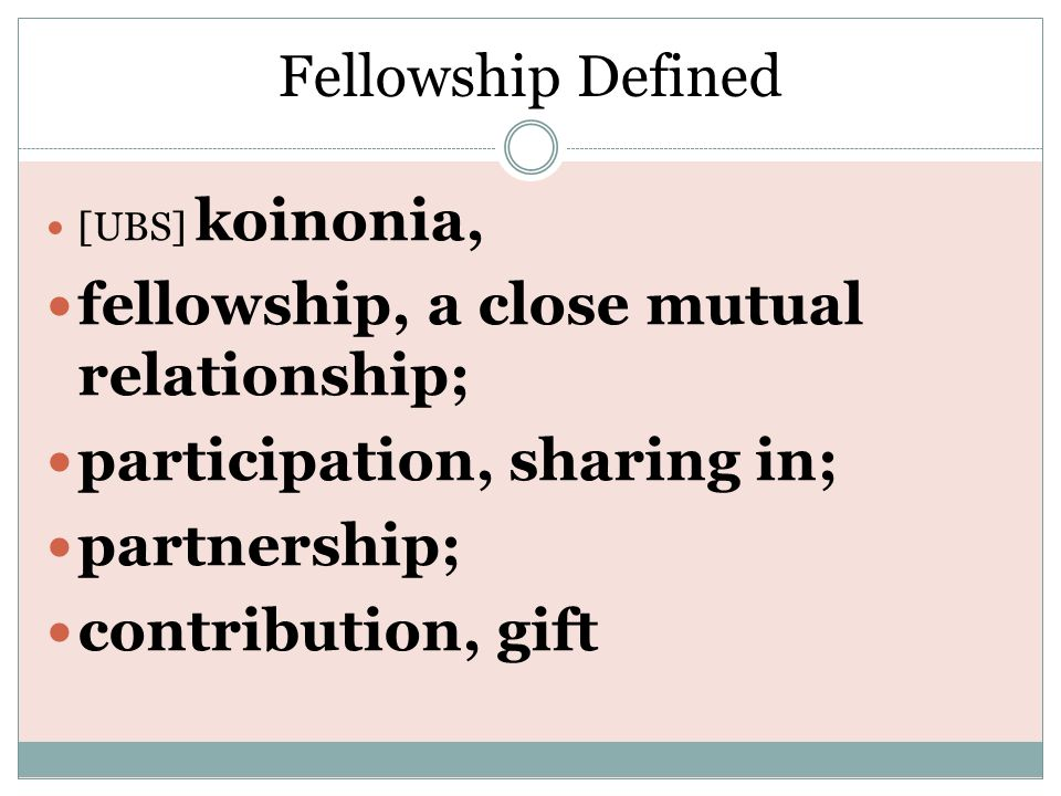 Fellowship Defined [UBS] koinonia, fellowship, a close mutual relationship; participation, sharing in; partnership; contribution, gift