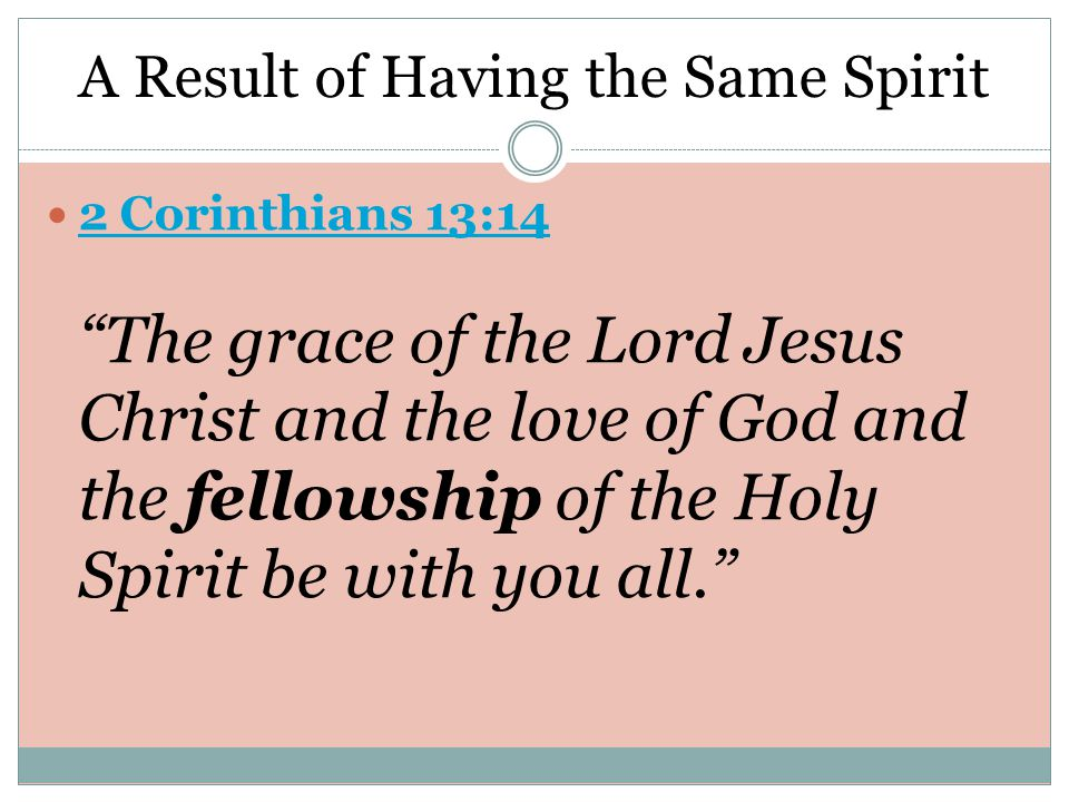 A Result of Having the Same Spirit 2 Corinthians 13:14 The grace of the Lord Jesus Christ and the love of God and the fellowship of the Holy Spirit be with you all.