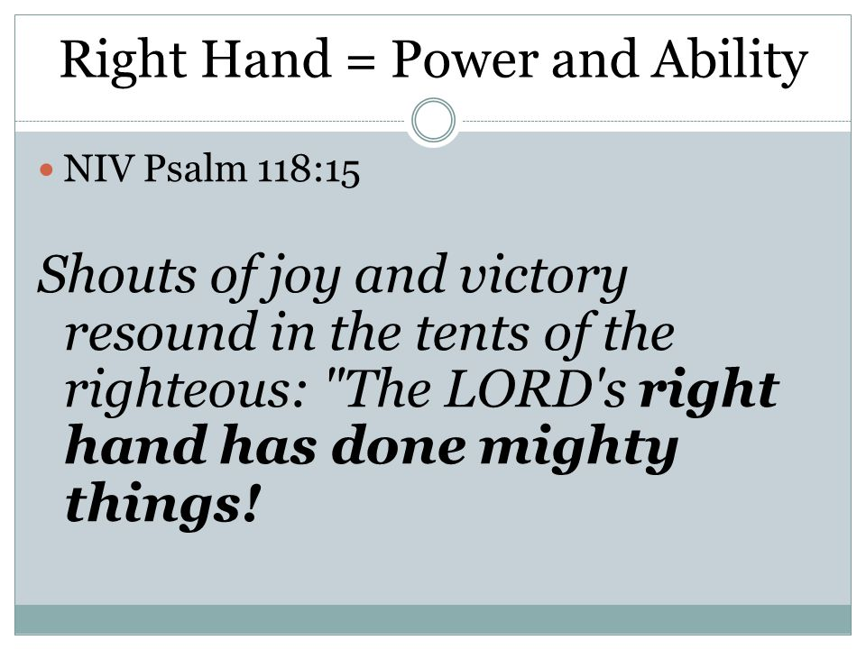 Right Hand = Power and Ability NIV Psalm 118:15 Shouts of joy and victory resound in the tents of the righteous: The LORD s right hand has done mighty things!