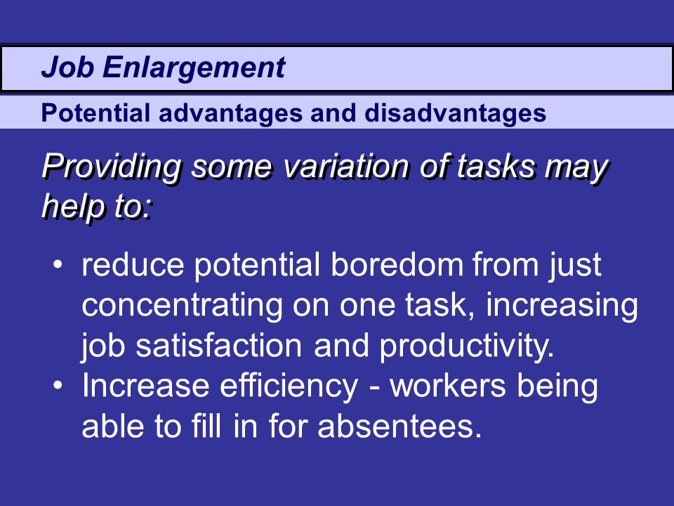 Potential advantages and disadvantages Providing some variation of tasks may help to: reduce potential boredom from just concentrating on one task, increasing job satisfaction and productivity.