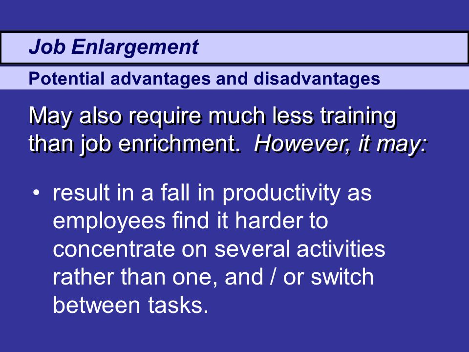 Potential advantages and disadvantages May also require much less training than job enrichment.