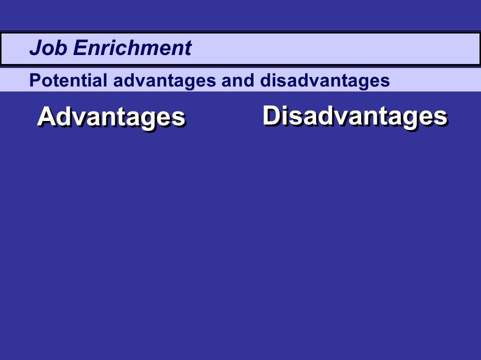 Potential advantages and disadvantages Advantages Disadvantages Job Enrichment