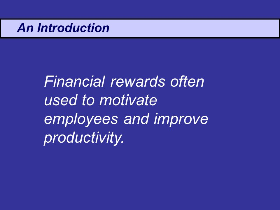 An Introduction Financial rewards often used to motivate employees and improve productivity.