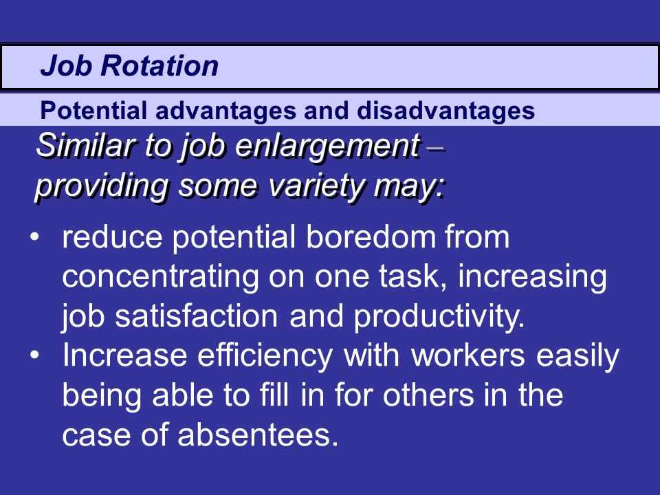 Potential advantages and disadvantages Job Rotation Similar to job enlargement – providing some variety may: reduce potential boredom from concentrating on one task, increasing job satisfaction and productivity.