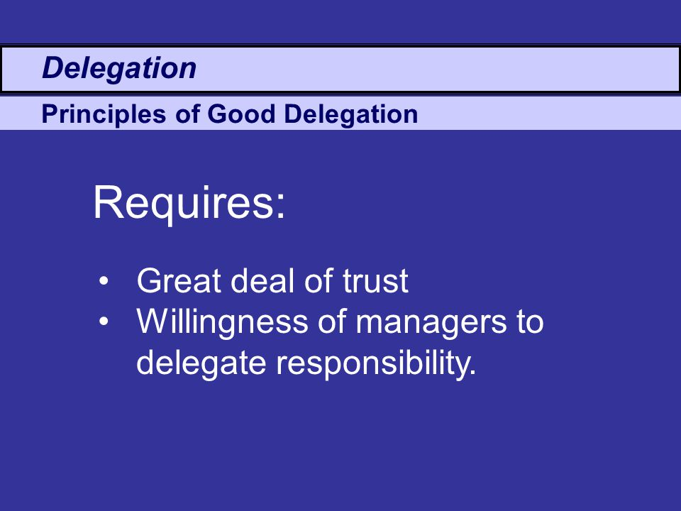 Principles of Good Delegation Great deal of trust Willingness of managers to delegate responsibility.
