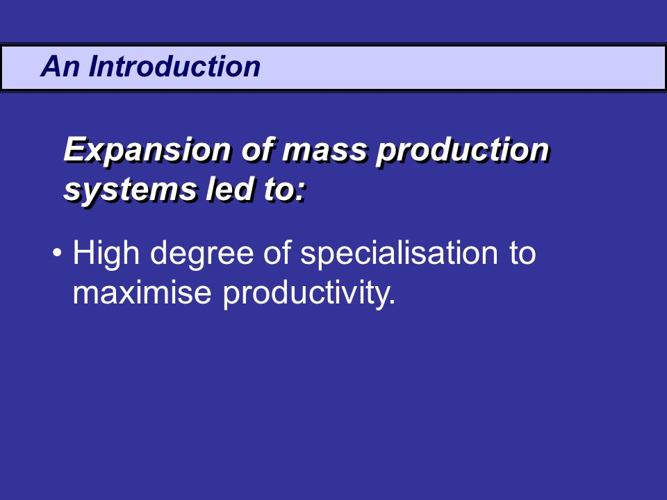 An Introduction High degree of specialisation to maximise productivity.