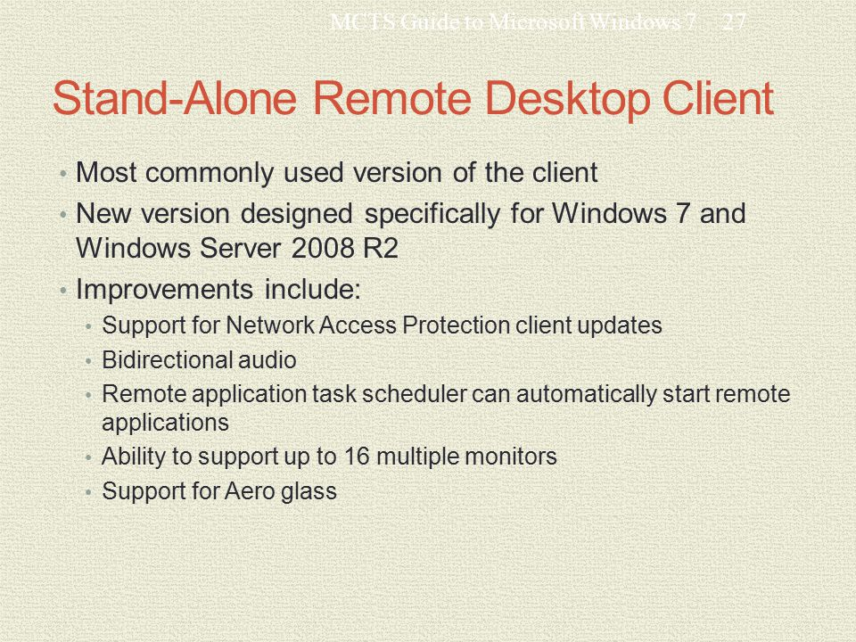 Stand-Alone Remote Desktop Client Most commonly used version of the client New version designed specifically for Windows 7 and Windows Server 2008 R2 Improvements include: Support for Network Access Protection client updates Bidirectional audio Remote application task scheduler can automatically start remote applications Ability to support up to 16 multiple monitors Support for Aero glass MCTS Guide to Microsoft Windows 727