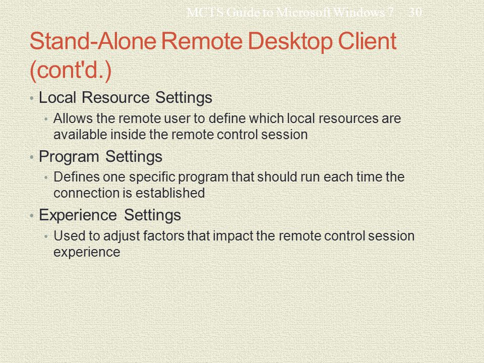 Stand-Alone Remote Desktop Client (cont d.) Local Resource Settings Allows the remote user to define which local resources are available inside the remote control session Program Settings Defines one specific program that should run each time the connection is established Experience Settings Used to adjust factors that impact the remote control session experience MCTS Guide to Microsoft Windows 730