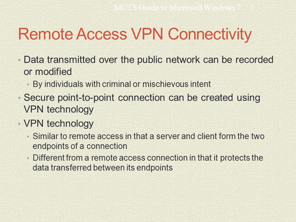 Remote Access VPN Connectivity Data transmitted over the public network can be recorded or modified By individuals with criminal or mischievous intent Secure point-to-point connection can be created using VPN technology VPN technology Similar to remote access in that a server and client form the two endpoints of a connection Different from a remote access connection in that it protects the data transferred between its endpoints MCTS Guide to Microsoft Windows 77