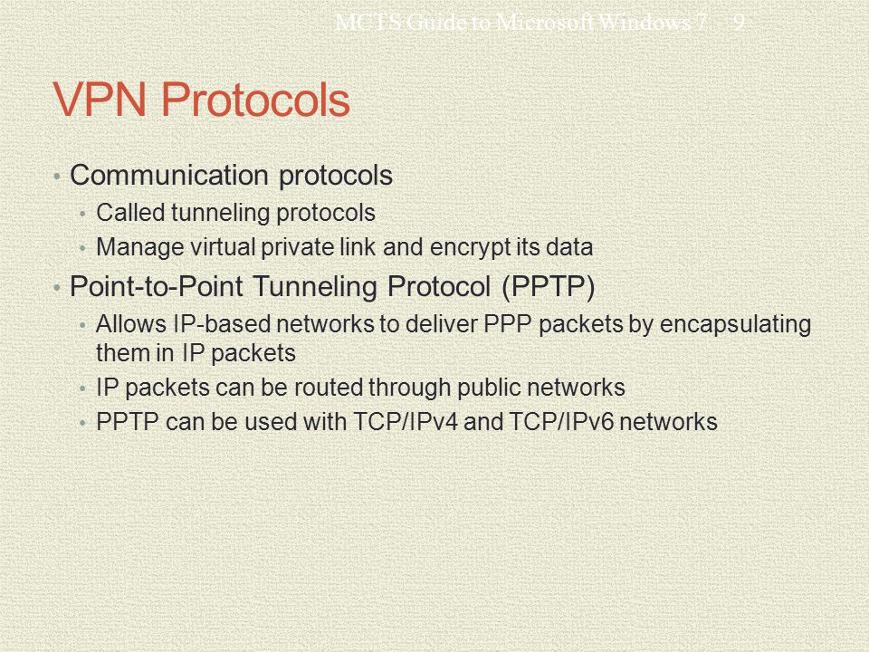 VPN Protocols Communication protocols Called tunneling protocols Manage virtual private link and encrypt its data Point-to-Point Tunneling Protocol (PPTP) Allows IP-based networks to deliver PPP packets by encapsulating them in IP packets IP packets can be routed through public networks PPTP can be used with TCP/IPv4 and TCP/IPv6 networks MCTS Guide to Microsoft Windows 79