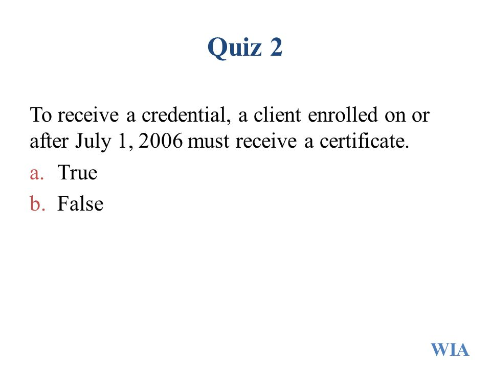 Quiz 2 To receive a credential, a client enrolled on or after July 1, 2006 must receive a certificate.