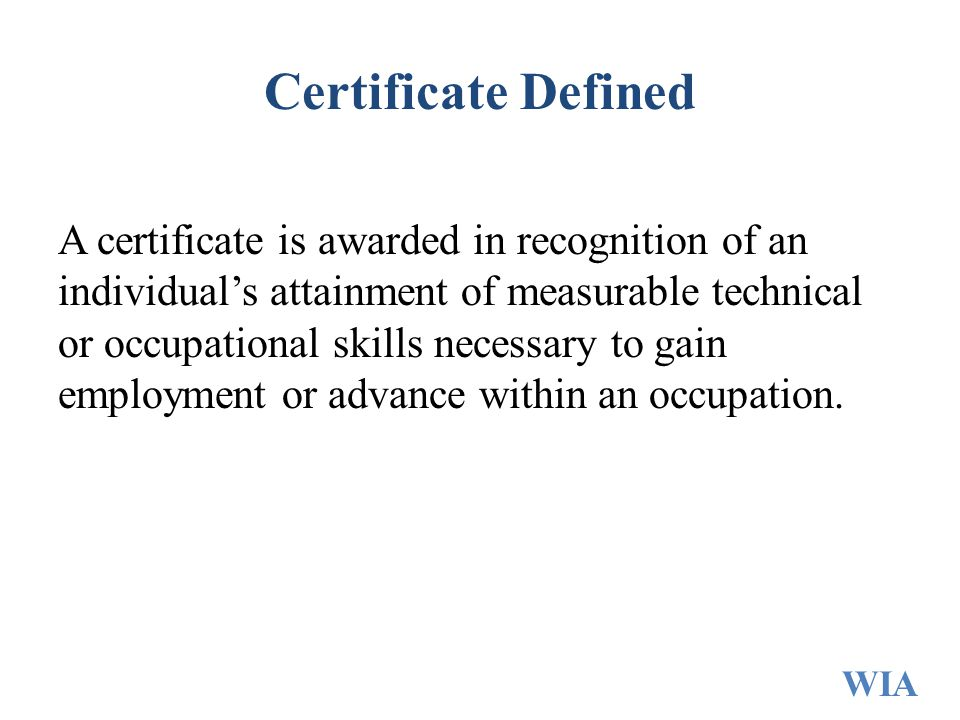 Certificate Defined A certificate is awarded in recognition of an individual's attainment of measurable technical or occupational skills necessary to gain employment or advance within an occupation.