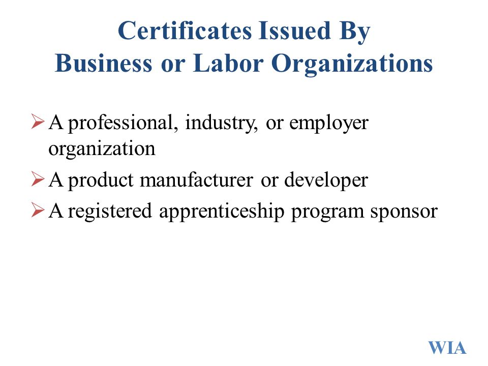 Certificates Issued By Business or Labor Organizations  A professional, industry, or employer organization  A product manufacturer or developer  A registered apprenticeship program sponsor WIA