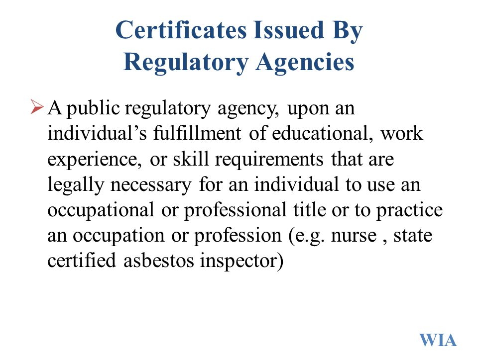 Certificates Issued By Regulatory Agencies  A public regulatory agency, upon an individual's fulfillment of educational, work experience, or skill requirements that are legally necessary for an individual to use an occupational or professional title or to practice an occupation or profession (e.g.