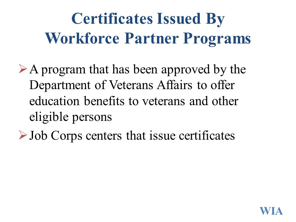 Certificates Issued By Workforce Partner Programs  A program that has been approved by the Department of Veterans Affairs to offer education benefits to veterans and other eligible persons  Job Corps centers that issue certificates WIA