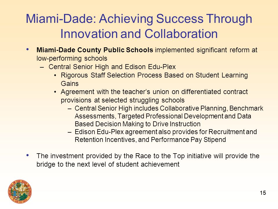 15 Miami-Dade: Achieving Success Through Innovation and Collaboration Miami-Dade County Public Schools implemented significant reform at low-performing schools –Central Senior High and Edison Edu-Plex Rigorous Staff Selection Process Based on Student Learning Gains Agreement with the teacher's union on differentiated contract provisions at selected struggling schools –Central Senior High includes Collaborative Planning, Benchmark Assessments, Targeted Professional Development and Data Based Decision Making to Drive Instruction –Edison Edu-Plex agreement also provides for Recruitment and Retention Incentives, and Performance Pay Stipend The investment provided by the Race to the Top initiative will provide the bridge to the next level of student achievement 15