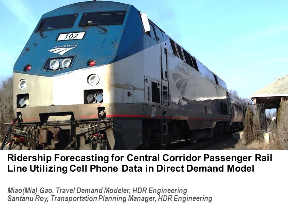 Miao(Mia) Gao, Travel Demand Modeler, HDR Engineering Santanu Roy, Transportation Planning Manager, HDR Engineering Ridership Forecasting for Central Corridor Passenger Rail Line Utilizing Cell Phone Data in Direct Demand Model