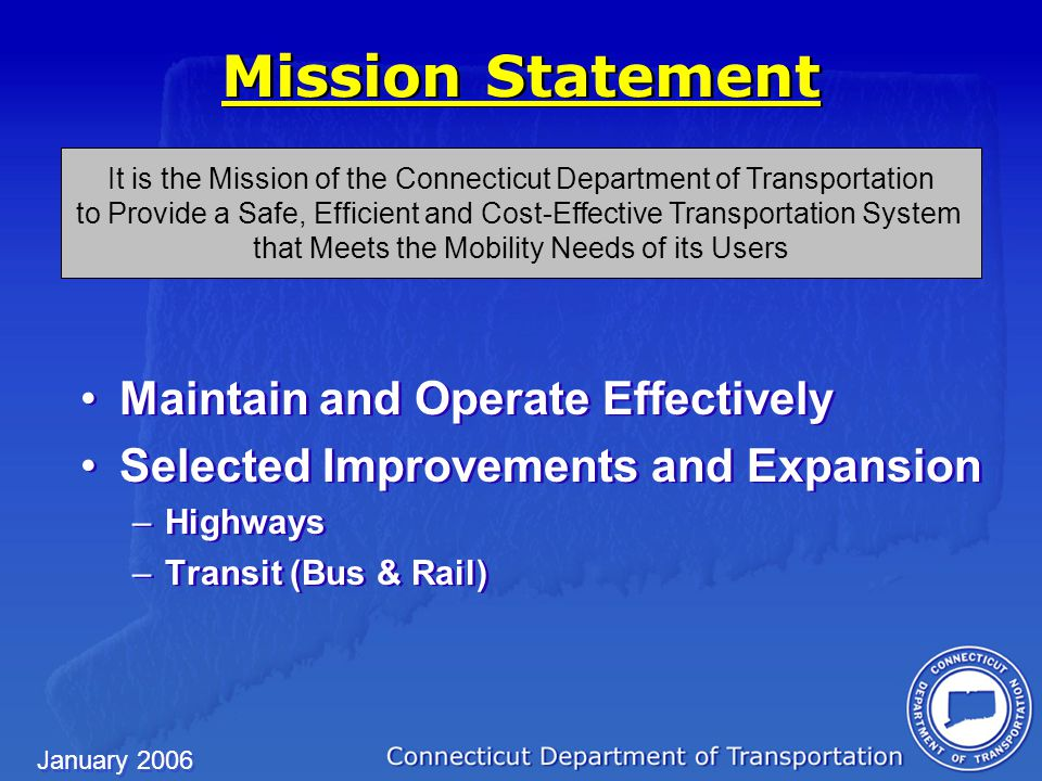 January 2006 Maintain and Operate Effectively Selected Improvements and Expansion –Highways –Transit (Bus & Rail) Maintain and Operate Effectively Selected Improvements and Expansion –Highways –Transit (Bus & Rail) It is the Mission of the Connecticut Department of Transportation to Provide a Safe, Efficient and Cost-Effective Transportation System that Meets the Mobility Needs of its Users Mission Statement