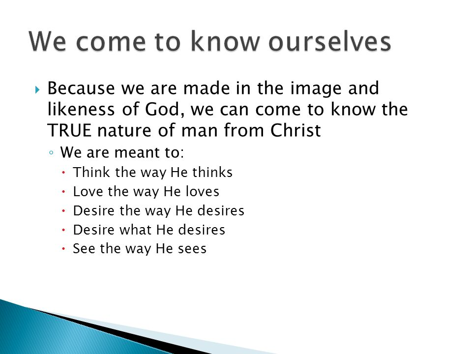  Because we are made in the image and likeness of God, we can come to know the TRUE nature of man from Christ ◦ We are meant to:  Think the way He thinks  Love the way He loves  Desire the way He desires  Desire what He desires  See the way He sees