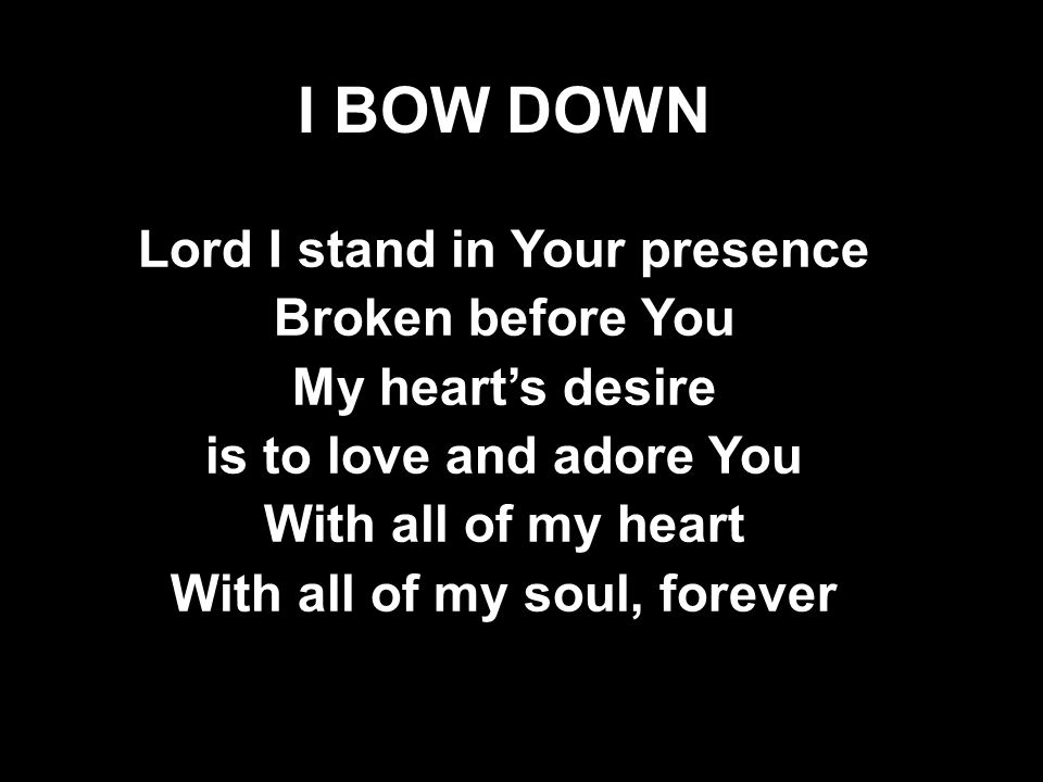 I BOW DOWN Lord I stand in Your presence Broken before You My heart's desire is to love and adore You With all of my heart With all of my soul, forever Lord I stand in Your presence Broken before You My heart's desire is to love and adore You With all of my heart With all of my soul, forever