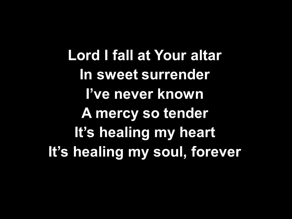 Lord I fall at Your altar In sweet surrender I've never known A mercy so tender It's healing my heart It's healing my soul, forever Lord I fall at Your altar In sweet surrender I've never known A mercy so tender It's healing my heart It's healing my soul, forever